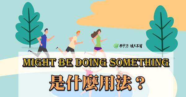 【老師救救我】might be doing something 是什麼用法?